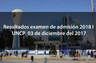 Resultados examen de admisión 2018 I UNCP 03 de diciembre del 2017